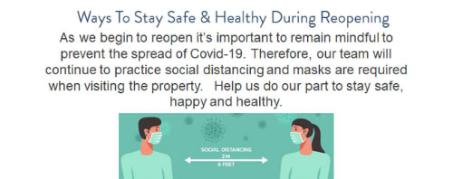 Reopen Banner: Ways to stay safe and healthy during reopening. As we begin to reopen its important to remain mindful to prevent the spread of Covid-19. Therefore, our team will continue to practice social distancing and masks are required when visiting the property. Help us do our part to stay safe, happy and healthy.